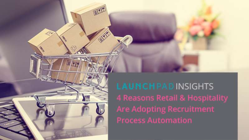4 Reasons Retail & Hospitality Recruitment Teams are Adopting Recruitment Process Automation